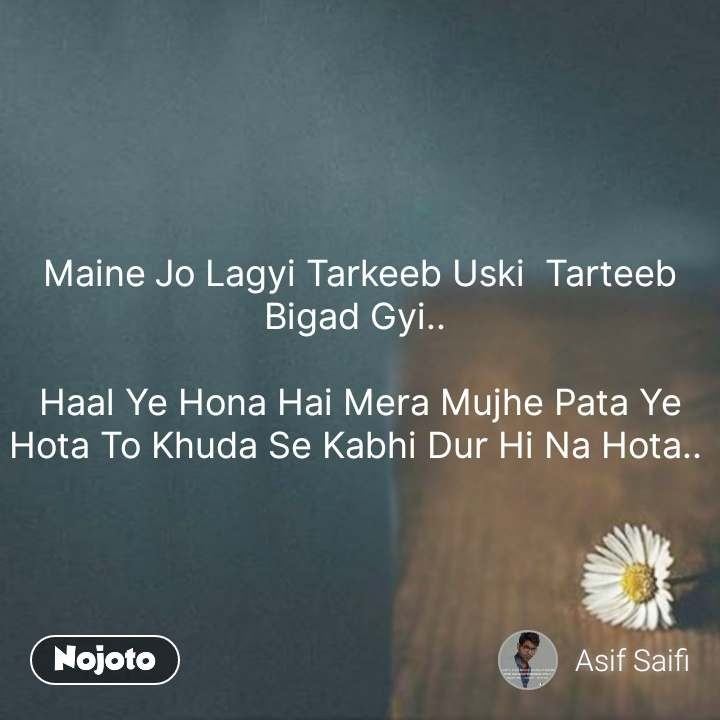 Alone Quotes In Hindi Maine Jo Lagyi Tarkeeb Uski  Tarteeb Bigad Gyi..   Haal Ye Hona Hai Mera Mujhe Pata Ye Hota To Khuda Se Kabhi Dur Hi Na Hota..  #NojotoQuote