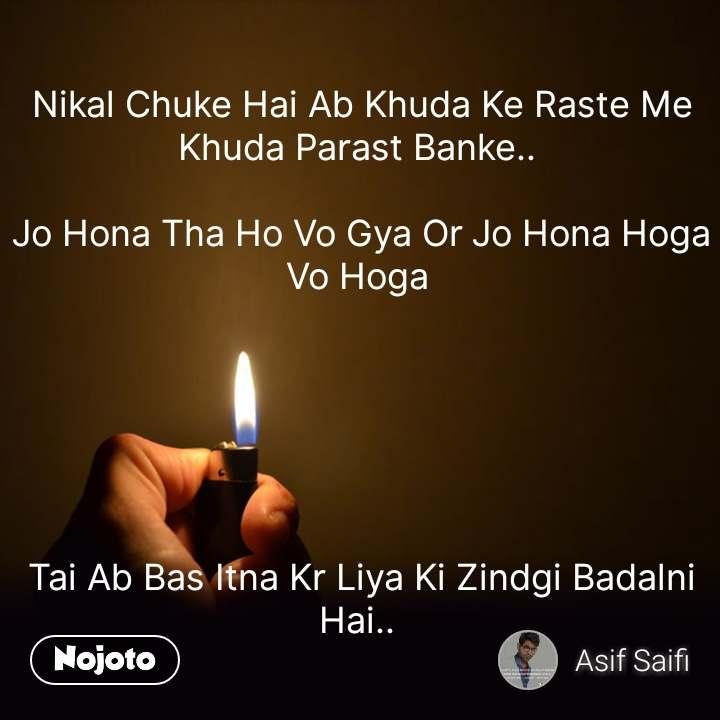 Nikal Chuke Hai Ab Khuda Ke Raste Me Khuda Parast Banke..   Jo Hona Tha Ho Vo Gya Or Jo Hona Hoga Vo Hoga        Tai Ab Bas Itna Kr Liya Ki Zindgi Badalni Hai..   #NojotoQuote