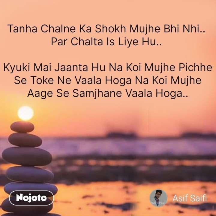 Tanha Chalne Ka Shokh Mujhe Bhi Nhi..  Par Chalta Is Liye Hu..   Kyuki Mai Jaanta Hu Na Koi Mujhe Pichhe Se Toke Ne Vaala Hoga Na Koi Mujhe Aage Se Samjhane Vaala Hoga..     #NojotoQuote