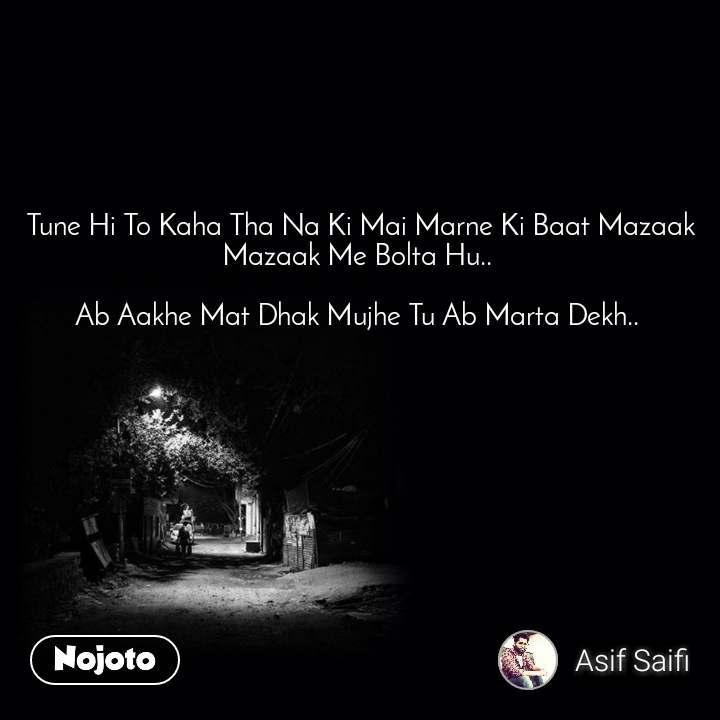 Tune Hi To Kaha Tha Na Ki Mai Marne Ki Baat Mazaak Mazaak Me Bolta Hu..   Ab Aakhe Mat Dhak Mujhe Tu Ab Marta Dekh..