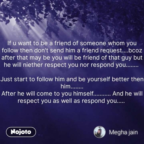If u want to be a friend of someone whom you follow then don't send him a friend request....bcoz after that may be you will be friend of that guy but he will niether respect you nor respond you........   Just start to follow him and be yourself better then him........ After he will come to you himself........... And he will respect you as well as respond you.....  #NojotoQuote