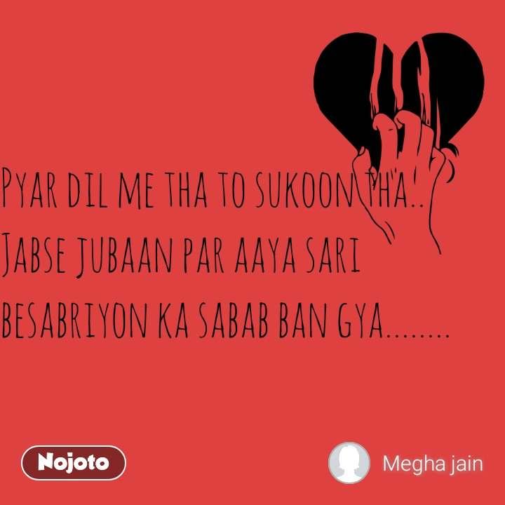 Pyar dil me tha to sukoon tha..  Jabse jubaan par aaya sari besabriyon ka sabab ban gya........