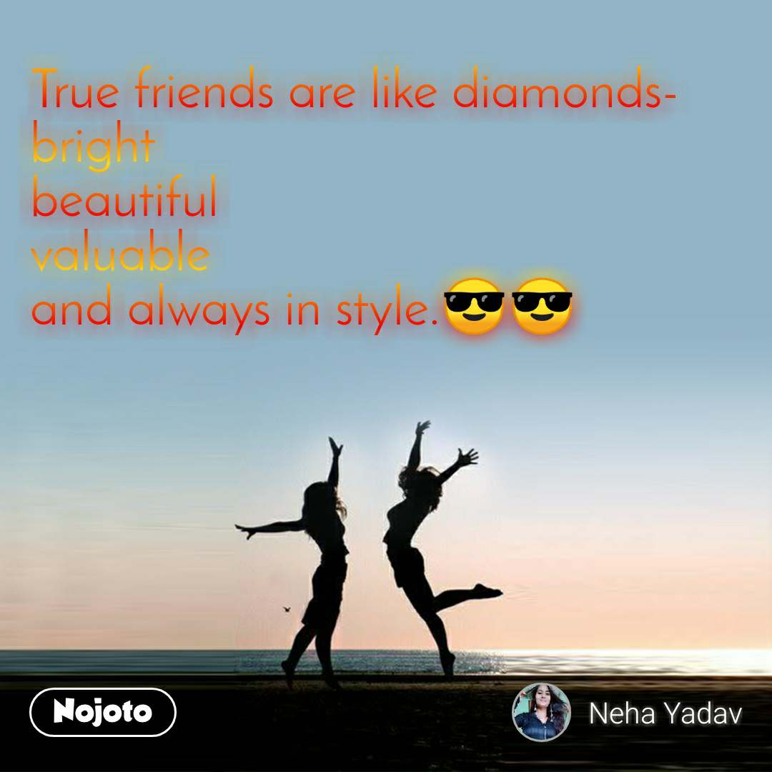 True friends are like diamonds- bright beautiful valuable and always in style.😎😎