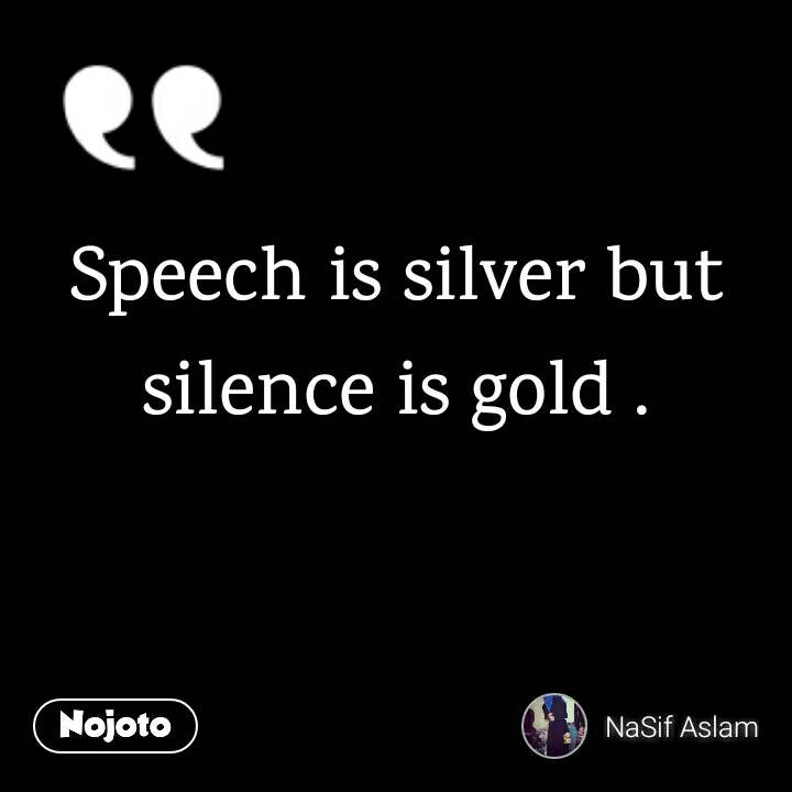 Speech is silver but silence is gold .