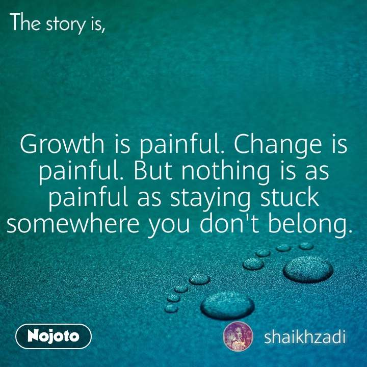 The story is, Growth is painful. Change is painful. But nothing is as painful as staying stuck somewhere you don't belong.