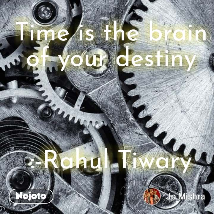 Time is the brain of your destiny    :-Rahul Tiwary