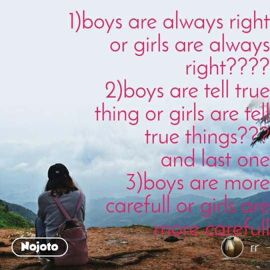 1)boys are always right or girls are always right???? 2)boys are tell true thing or girls are tell true things??? and last one 3)boys are more carefull or girls are more carefull   give mi amswer in coment box