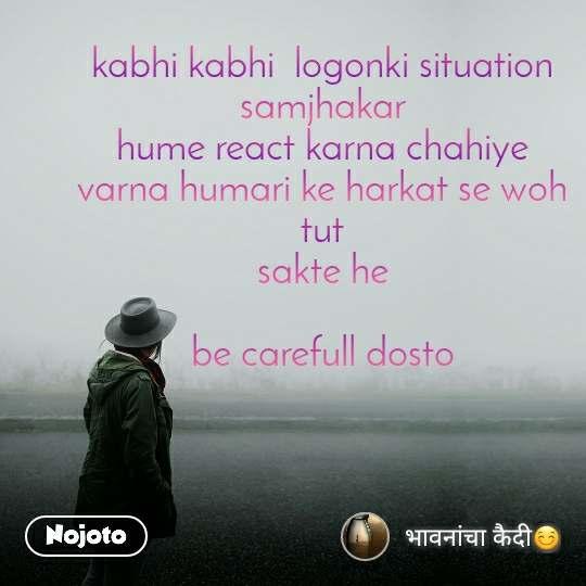 kabhi kabhi  logonki situation samjhakar hume react karna chahiye varna humari ke harkat se woh tut sakte he  be carefull dosto