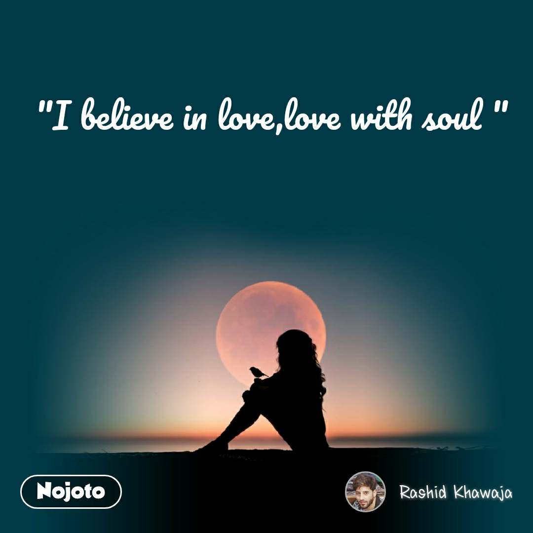 """""""I believe in love,love with soul """""""