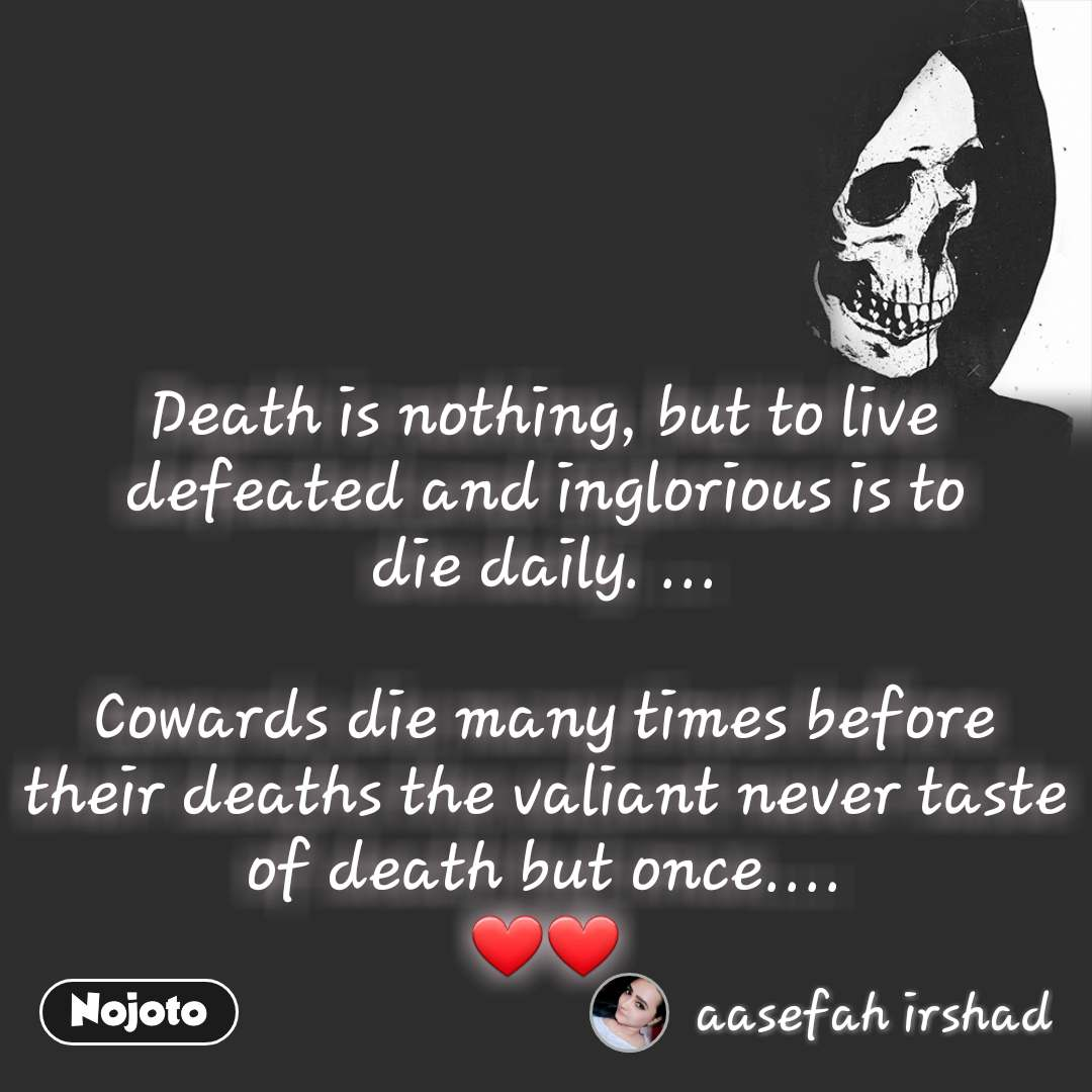 Deathis nothing, but to live defeated and inglorious is to die daily. ...  Cowards die many times before theirdeaths the valiant never taste ofdeathbut once.... ❤❤