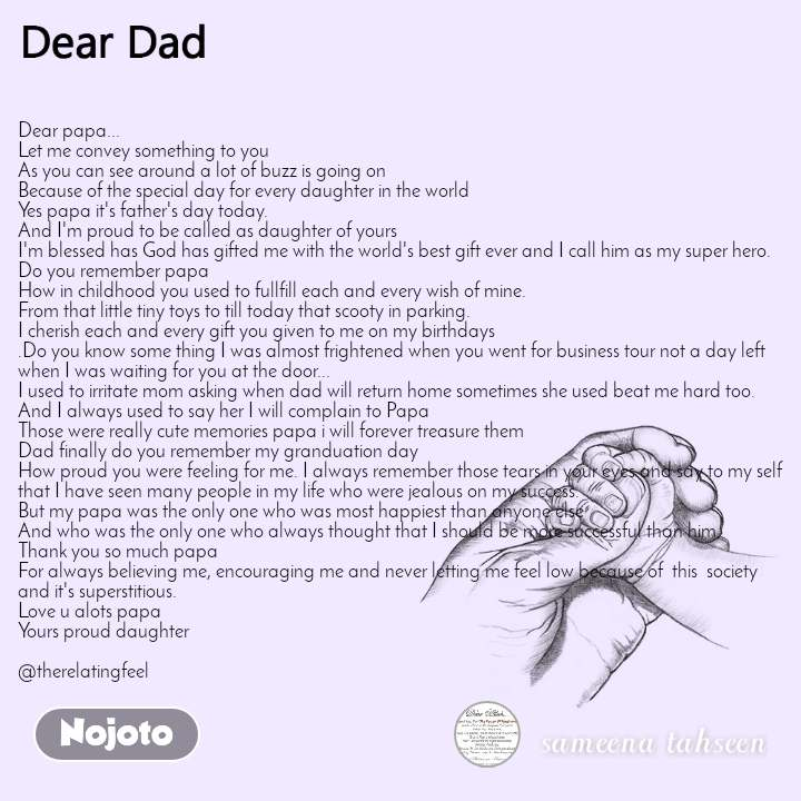 Dear papa...  Let me convey something to you  As you can see around a lot of buzz is going on Because of the special day for every daughter in the world  Yes papa it's father's day today.  And I'm proud to be called as daughter of yours  I'm blessed has God has gifted me with the world's best gift ever and I call him as my super hero.  Do you remember papa  How in childhood you used to fullfill each and every wish of mine.  From that little tiny toys to till today that scooty in parking.  I cherish each and every gift you given to me on my birthdays  .Do you know some thing I was almost frightened when you went for business tour not a day left when I was waiting for you at the door...  I used to irritate mom asking when dad will return home sometimes she used beat me hard too.  And I always used to say her I will complain to Papa  Those were really cute memories papa i will forever treasure them  Dad finally do you remember my granduation day  How proud you were feeling for me. I always remember those tears in your eyes and say to my self that I have seen many people in my life who were jealous on my success.  But my papa was the only one who was most happiest than anyone else  And who was the only one who always thought that I should be more successful than him.  Thank you so much papa  For always believing me, encouraging me and never letting me feel low because of  this  society and it's superstitious.  Love u alots papa Yours proud daughter  @therelatingfeel
