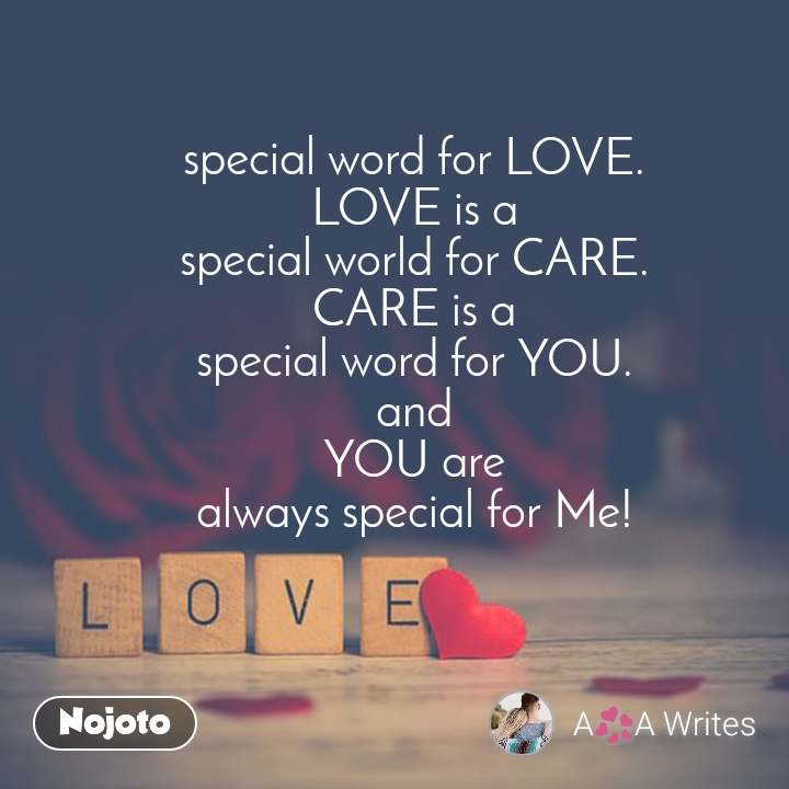 Love special word for LOVE. LOVE is a special world for CARE. CARE is a special word for YOU. and YOU are always special for Me!