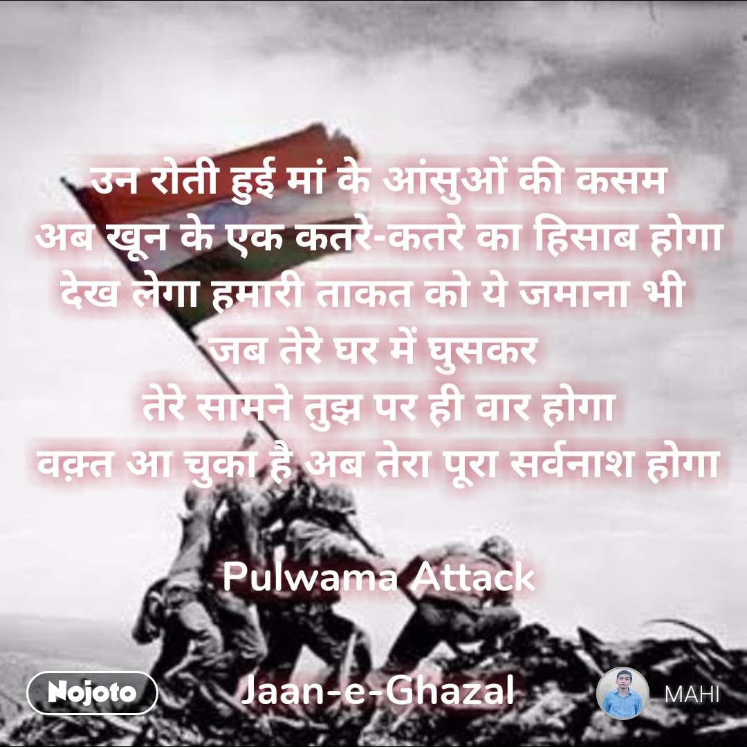 उन रोती हुई मां के आंसुओं की कसम  अब खून के एक कतरे-कतरे का हिसाब होगा  देख लेगा हमारी ताकत को ये जमाना भी  जब तेरे घर में घुसकर  तेरे सामने तुझ पर ही वार होगा वक़्त आ चुका है अब तेरा पूरा सर्वनाश होगा  Pulwama Attack  Jaan-e-Ghazal #NojotoQuote