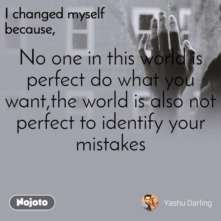 I changed myself because No one in this world is perfect do what you want,the world is also not perfect to identify your mistakes
