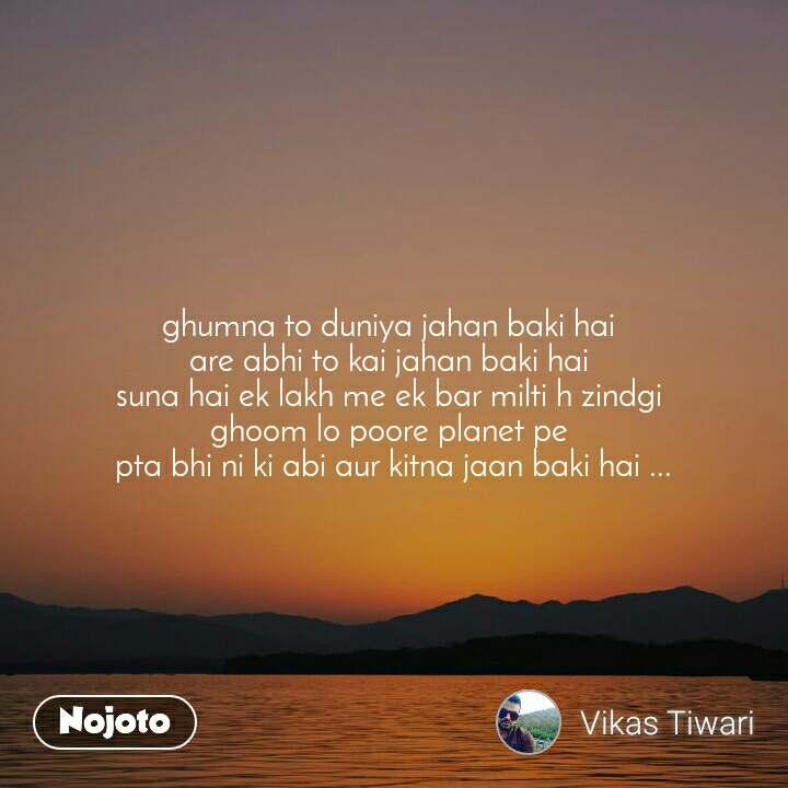 ghumna to duniya jahan baki hai are abhi to kai j | bahasa