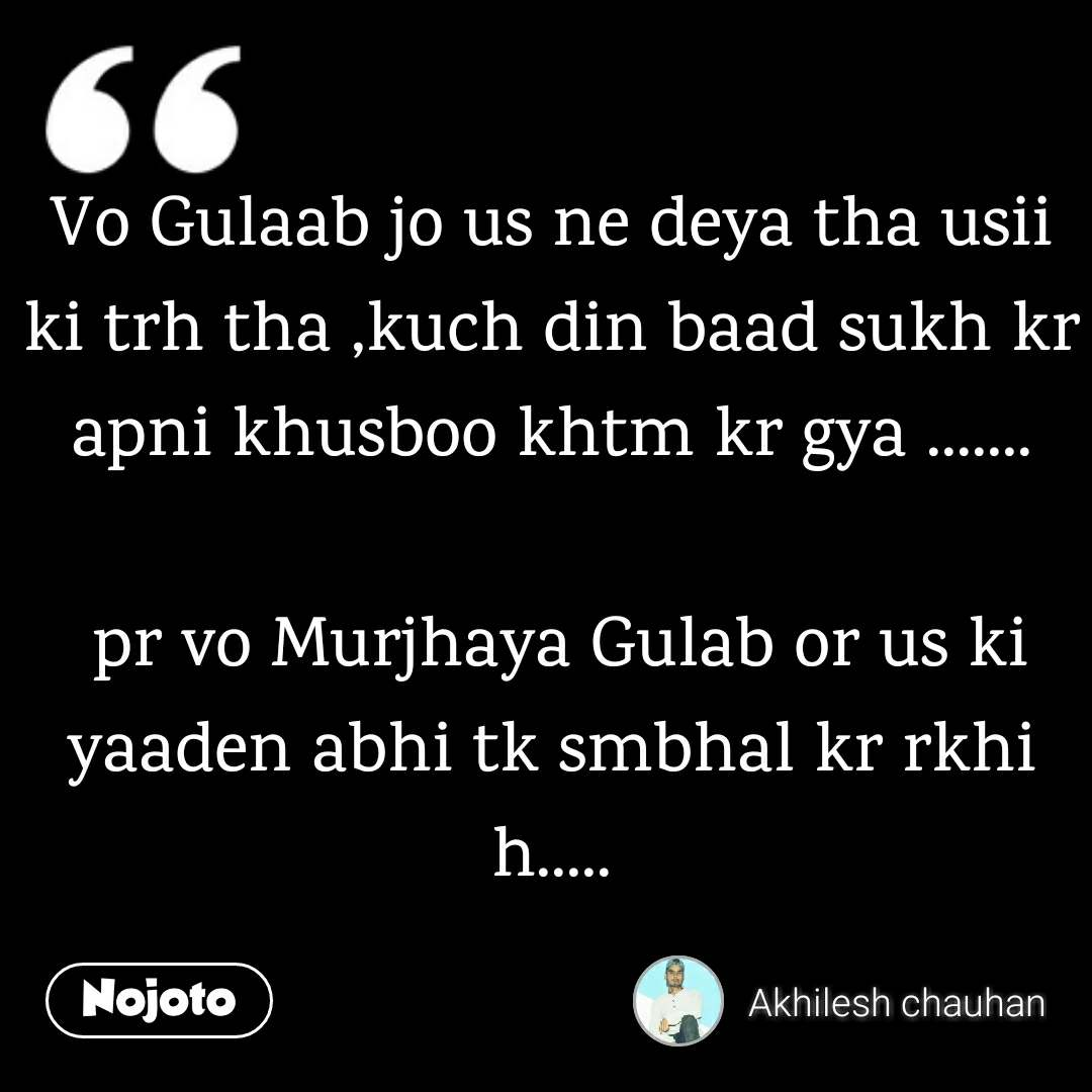 Vo Gulaab jo us ne deya tha usii ki trh tha ,kuch din baad sukh kr apni khusboo khtm kr gya .......   pr vo Murjhaya Gulab or us ki yaaden abhi tk smbhal kr rkhi h.....