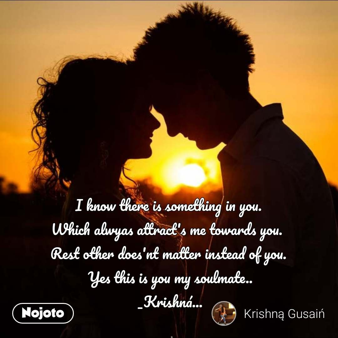 I know there is something in you.  Which alwyas attract's me towards you.   Rest other does'nt matter instead of you.  Yes this is you my soulmate.. _Krishná...