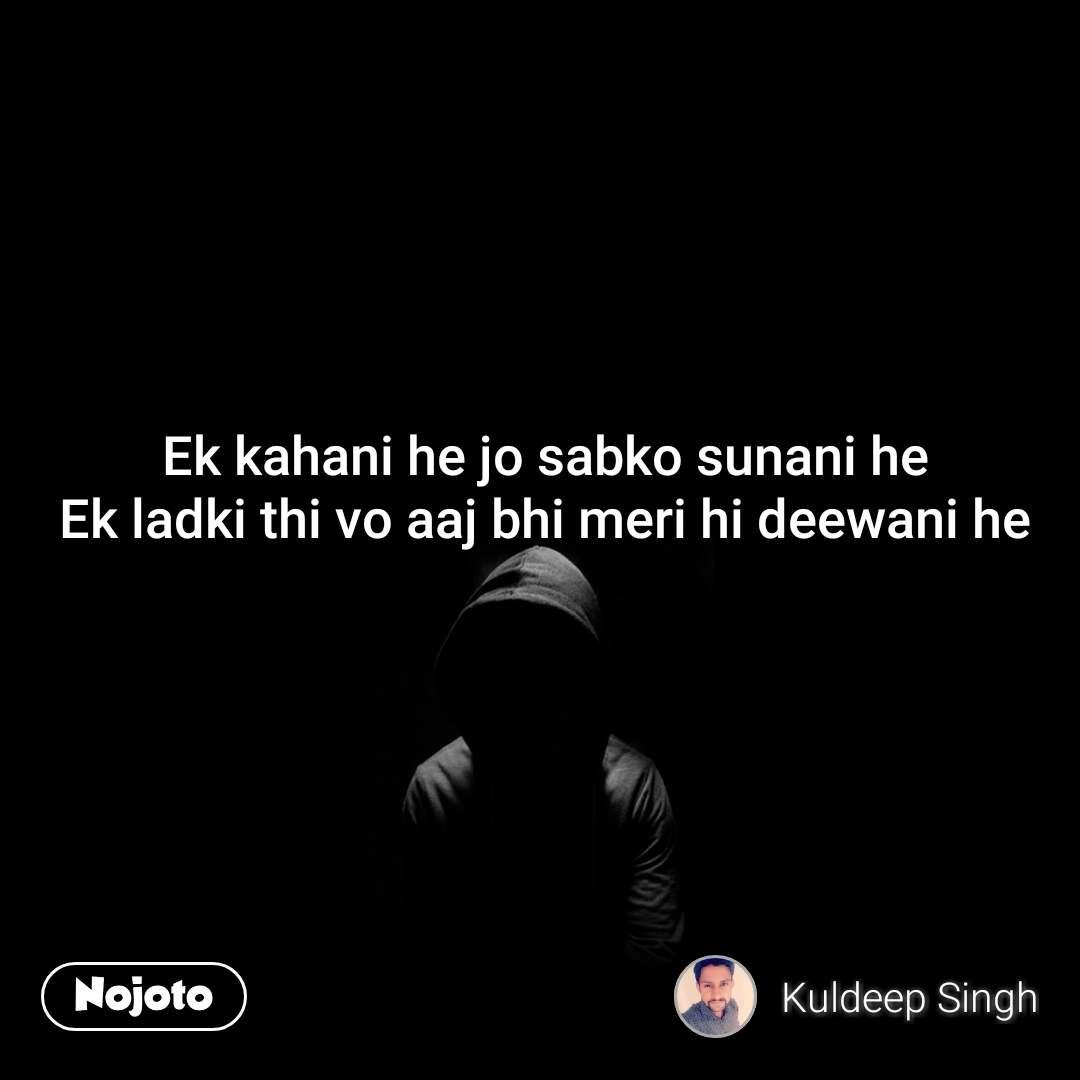 Ek kahani he jo sabko sunani he Ek ladki thi vo aaj bhi meri hi deewani he