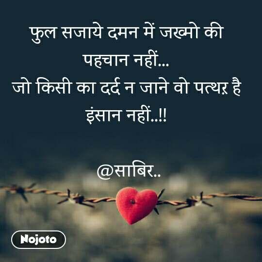 Tum se ek shikayat hai फुल सजाये दमन में जख्मो की  पहचान नहीं...  जो किसी का दर्द न जाने वो पत्थऱ है  इंसान नहीं..!!   @साबिर..