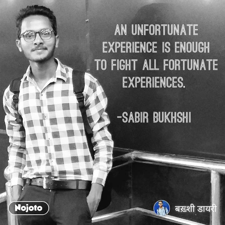 #OpenPoetry An unfortunate experience is enough to fight all fortunate experiences.   -Sabir bukhshi