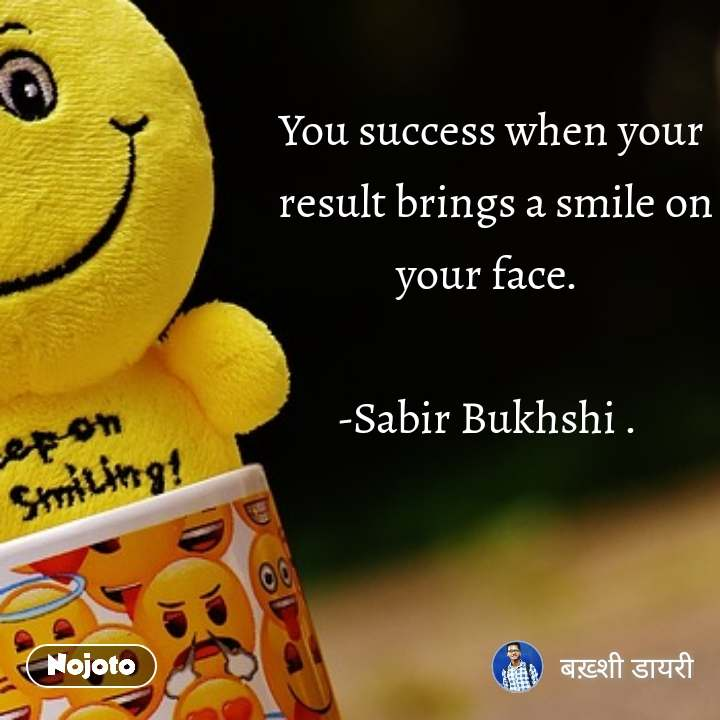 You success when your  result brings a smile on your face.   -Sabir Bukhshi .