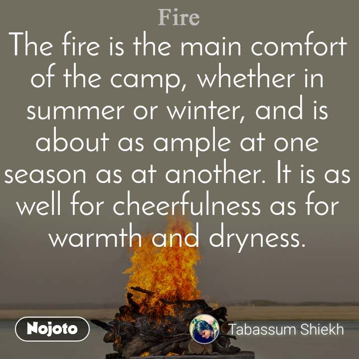 Fire The fire is the main comfort of the camp, whether in summer or winter, and is about as ample at one season as at another. It is as well for cheerfulness as for warmth and dryness.