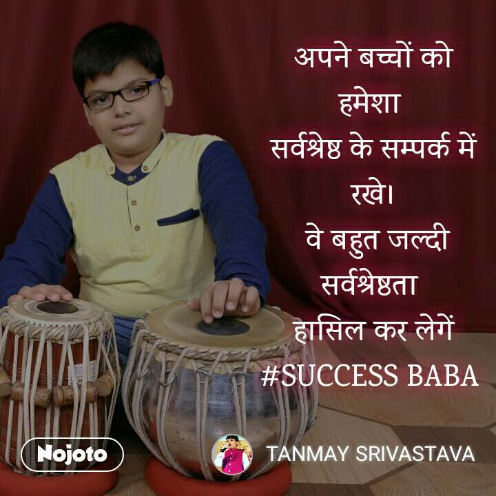 अपने बच्चों को हमेशा  सर्वश्रेष्ठ के सम्पर्क में रखे।  वे बहुत जल्दी सर्वश्रेष्ठता  हासिल कर लेगें #SUCCESS BABA