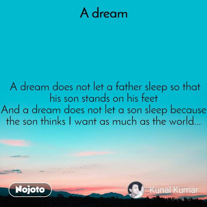 A Dream  A dream does not let a father sleep so that his son stands on his feet And a dream does not let a son sleep because the son thinks I want as much as the world...