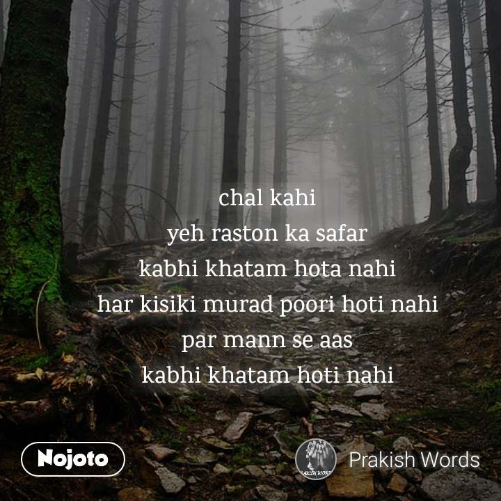chal kahi yeh raston ka safar kabhi khatam hota nahi har kisiki murad poori hoti nahi par mann se aas kabhi khatam hoti nahi