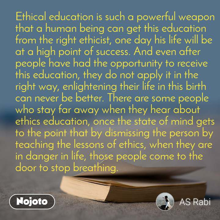 Ethical education is such a powerful weapon that a human being can get this education from the right ethicist, one day his life will be at a high point of success. And even after people have had the opportunity to receive this education, they do not apply it in the right way, enlightening their life in this birth can never be better. There are some people who stay far away when they hear about ethics education, once the state of mind gets to the point that by dismissing the person by teaching the lessons of ethics, when they are in danger in life, those people come to the door to stop breathing.