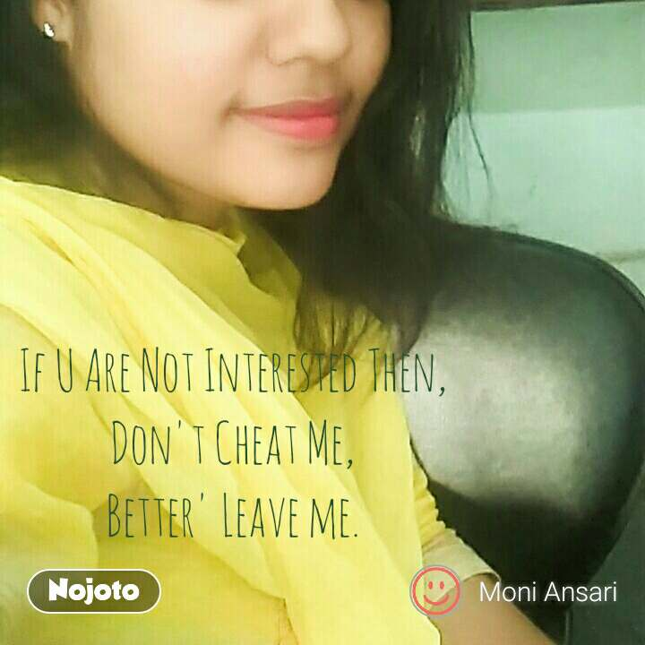 If U Are Not Interested Then, Don't Cheat Me, Better' Leave me.