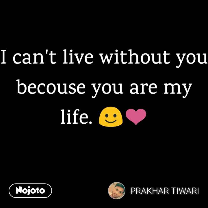 I Cant Live Without You Becouse You Are My Life Quotes