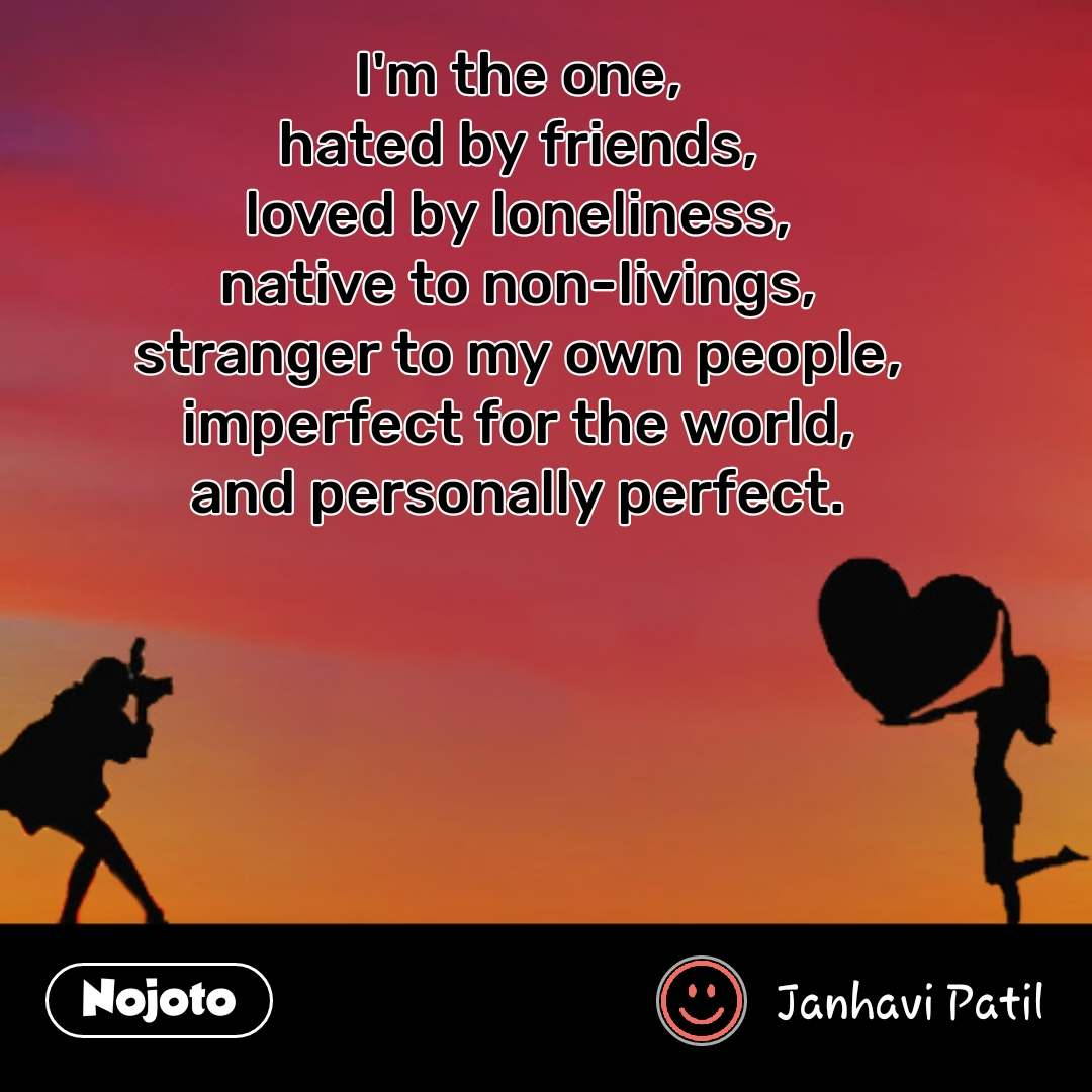 Valentine Sms messages status quotes I'm the one, hated by friends, loved by loneliness, native to non-livings, stranger to my own people, imperfect for the world, and personally perfect.    #NojotoQuote