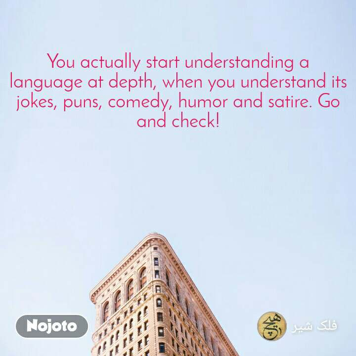 You actually start understanding a language at depth, when you understand its jokes, puns, comedy, humor and satire. Go and check!