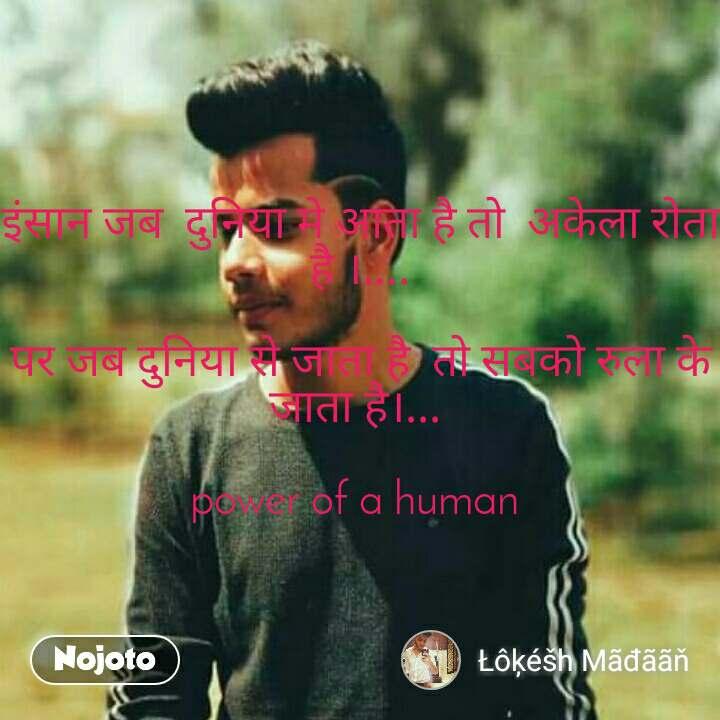 इंसान जब  दुनिया मे आता है तो  अकेला रोता है ।....  पर जब दुनिया से जाता है  तो सबको रुला के जाता है।...   power of a human