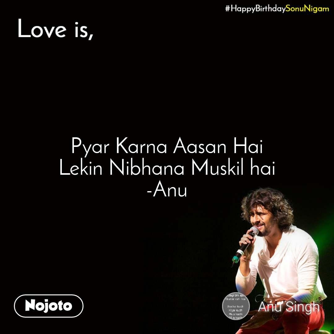 Happy Birthday Sonu Nigam  Pyar Karna Aasan Hai  Lekin Nibhana Muskil hai -Anu