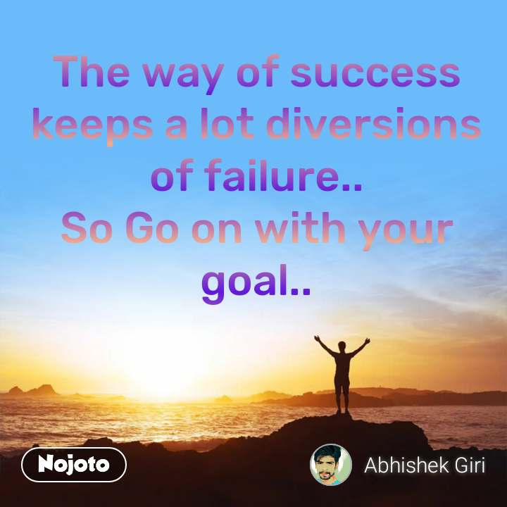The way of success keeps a lot diversions of failure.. So Go on with your goal..