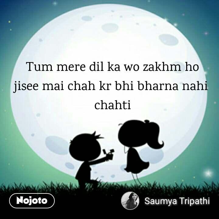Tum mere dil ka wo zakhm ho jisee mai chah kr bhi bharna nahi  chahti