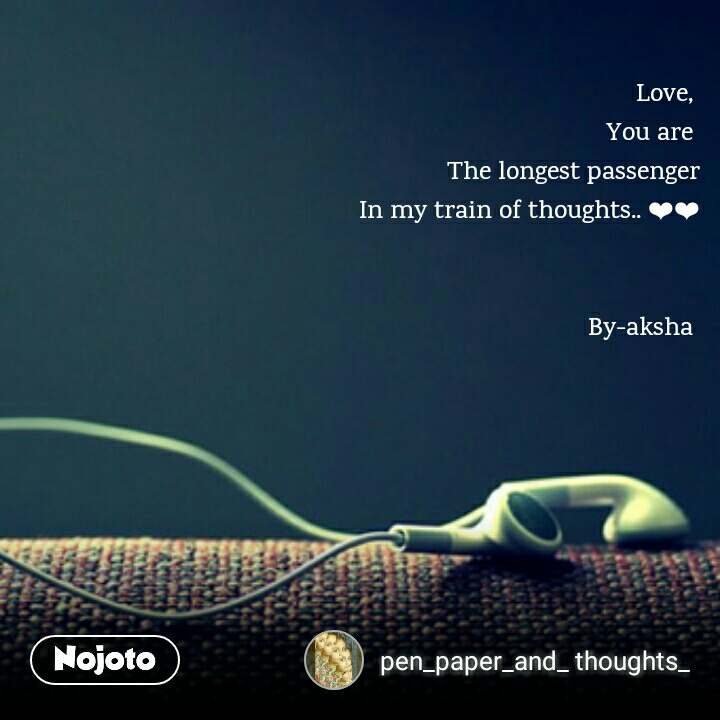 Love,  You are  The longest passenger In my train of thoughts.. ��   By-aksha