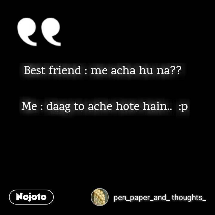Best friend : me acha hu na??   Me : daag to ache hote hain..  :p