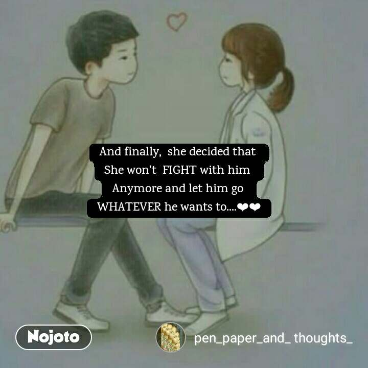 And finally,  she decided that  She won't  FIGHT with him  Anymore and let him go  WHATEVER he wants to....❤❤