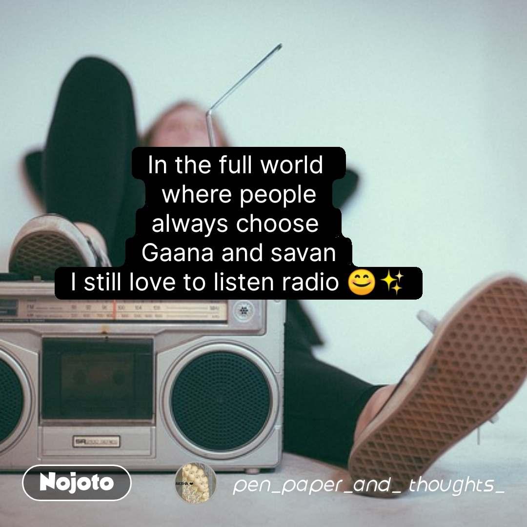 In the full world  where people always choose  Gaana and savan I still love to listen radio 😊✨  #NojotoQuote