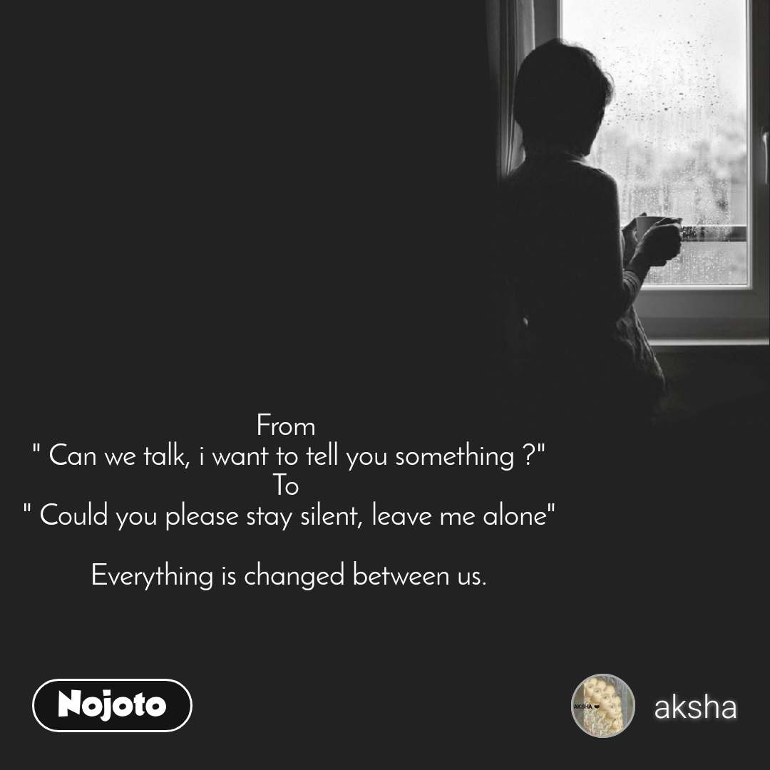 "From  "" Can we talk, i want to tell you something ?"" To  "" Could you please stay silent, leave me alone""  Everything is changed between us."