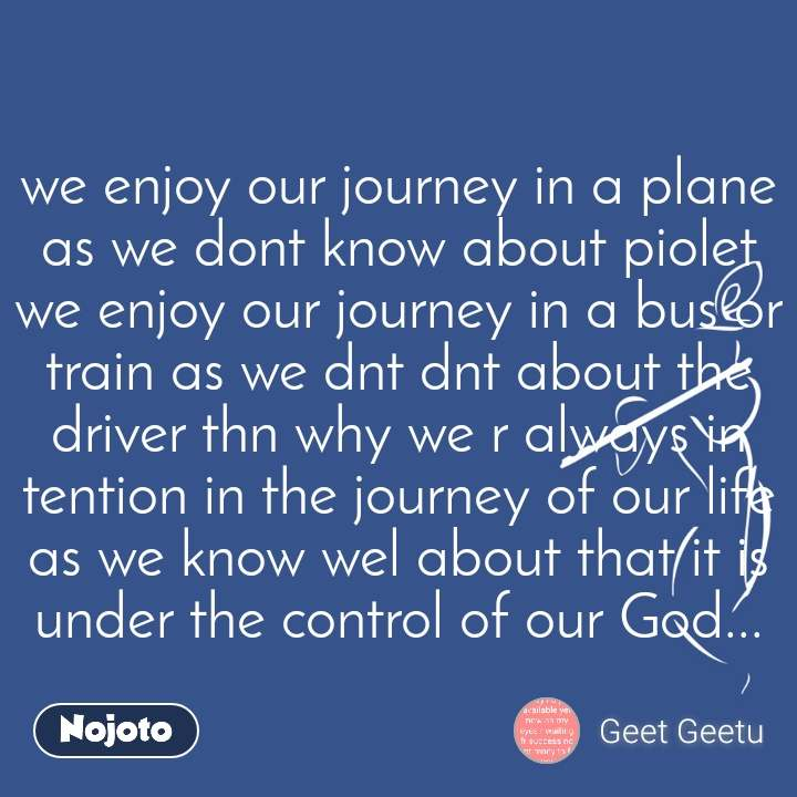 we enjoy our journey in a plane as we dont know about piolet we enjoy our journey in a bus or train as we dnt dnt about the driver thn why we r always in tention in the journey of our life as we know wel about that it is under the control of our God...