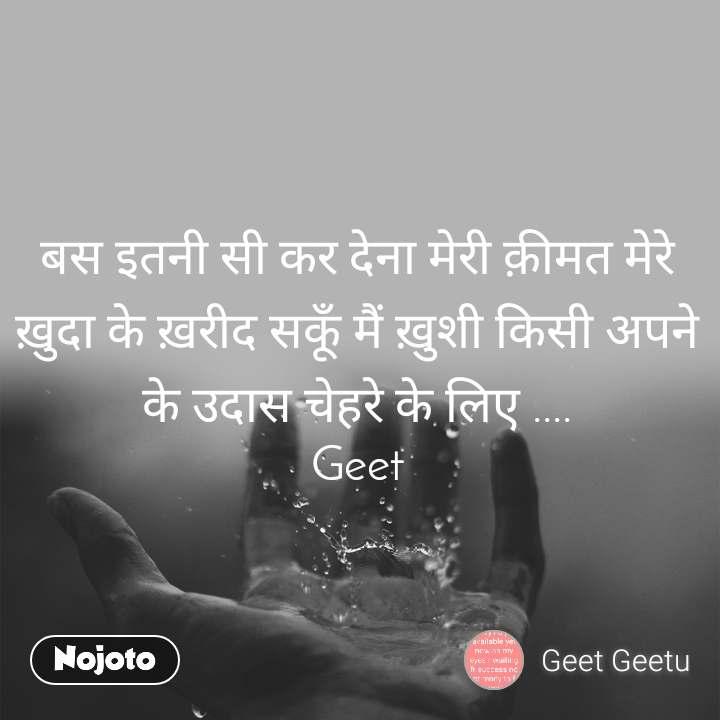 बस इतनी सी कर देना मेरी क़ीमत मेरे ख़ुदा के ख़रीद सकूँ मैं ख़ुशी किसी अपने के उदास चेहरे के लिए .... Geet