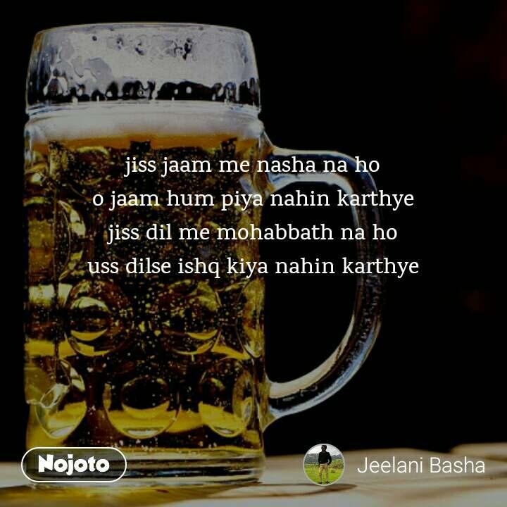 jiss jaam me nasha na ho o jaam hum piya nahin karthye jiss dil me mohabbath na ho uss dilse ishq kiya nahin karthye
