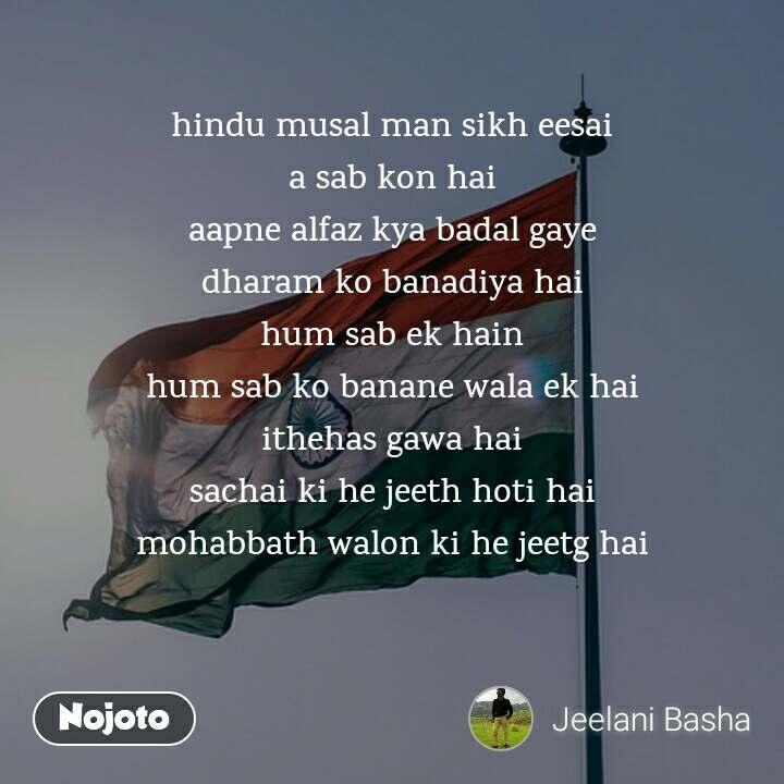 hindu musal man sikh eesai a sab kon hai aapne alfaz kya badal gaye dharam ko banadiya hai hum sab ek hain hum sab ko banane wala ek hai ithehas gawa hai sachai ki he jeeth hoti hai mohabbath walon ki he jeetg hai