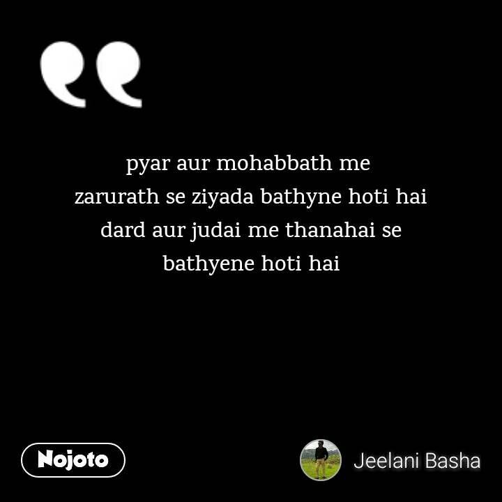 pyar aur mohabbath me  zarurath se ziyada bathyne hoti hai dard aur judai me thanahai se bathyene hoti hai
