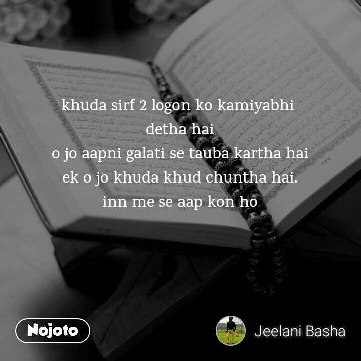 khuda sirf 2 logon ko kamiyabhi  detha hai o jo aapni galati se tauba kartha hai ek o jo khuda khud chuntha hai. inn me se aap kon ho