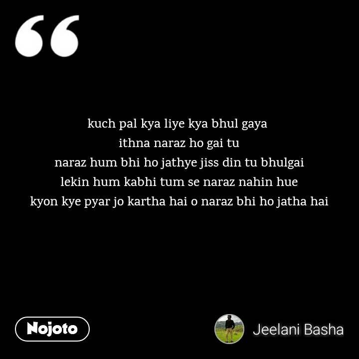 kuch pal kya liye kya bhul gaya  ithna naraz ho gai tu naraz hum bhi ho jathye jiss din tu bhulgai lekin hum kabhi tum se naraz nahin hue kyon kye pyar jo kartha hai o naraz bhi ho jatha hai